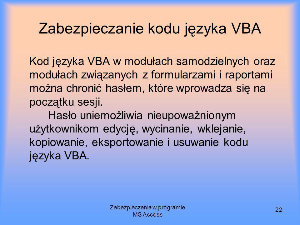 Zabezpieczenia w programie MS Access 22 Zabezpieczanie kodu języka VBA Kod języka VBA w modułach samodzielnych oraz modułach związanych z formularzami