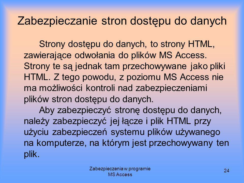 Zabezpieczenia w programie MS Access 24 Zabezpieczanie stron dostępu do danych Strony dostępu do danych, to strony HTML, zawierające odwołania do plik