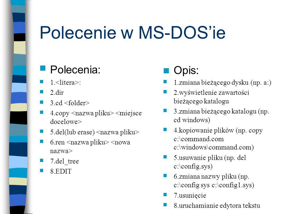Polecenie w MS-DOSie Polecenia: 1. : 2.dir 3.cd 4.copy 5.del(lub erase) 6.ren 7.del_tree 8.EDIT Opis: 1.zmiana bieżącego dysku (np. a:) 2.wyświetlenie