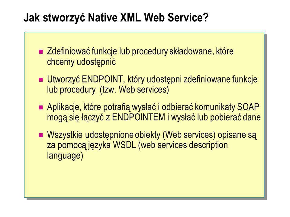 Konfiguracja serwera SQL jako Web Service (1) Zdefiniowanie procedury składowanej w języku T-SQL USE AdventureWorks GO CREATE FUNCTION dbo.GetCustomerName(@CustomerId INT) RETURNS nvarChar(MaX) AS BEGIN RETURN (SELECT Name FROM Sales.Store where CustomerID=@CustomerId) END USE AdventureWorks GO CREATE FUNCTION dbo.GetCustomerName(@CustomerId INT) RETURNS nvarChar(MaX) AS BEGIN RETURN (SELECT Name FROM Sales.Store where CustomerID=@CustomerId) END