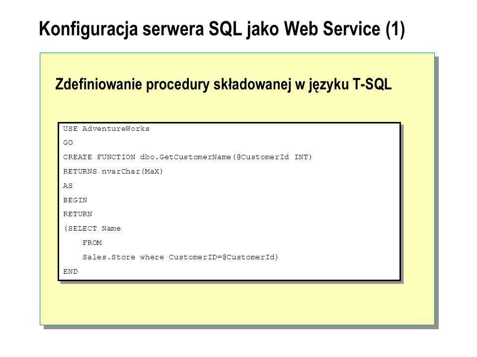 Konfiguracja serwera SQL jako Web Service (1) Zdefiniowanie procedury składowanej w języku T-SQL USE AdventureWorks GO CREATE FUNCTION dbo.GetCustomer