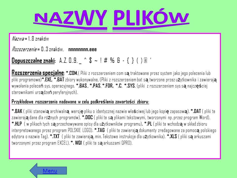 Nazwa = 1..8 znaków Rozszerzenie = 0..3 znaków, nnnnnnnn.eee Dopuszczalne znaki : A..Z, 0..9, _ ^ $ ~ ! # % & - { } ( ) @ Rozszerzenia specjalne : *.C