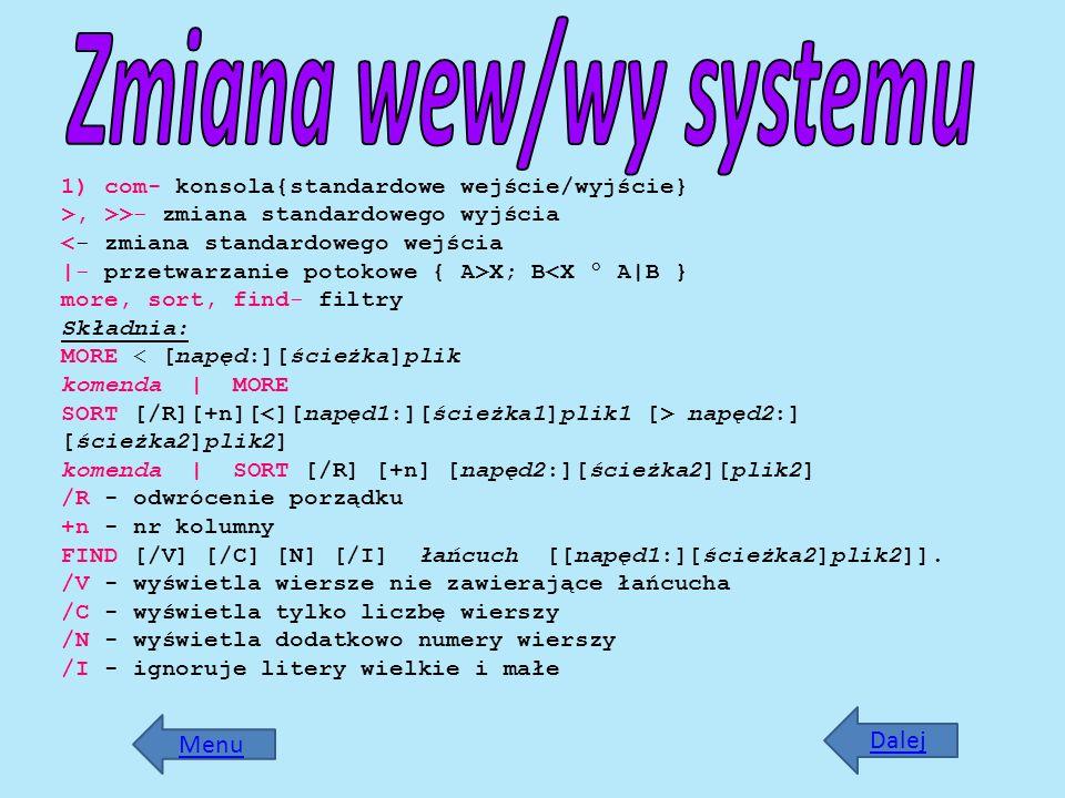 Dalej 1) com- konsola{standardowe wejście/wyjście} >, >>- zmiana standardowego wyjścia X; B napęd2:] [ścieżka2]plik2] komenda | SORT [/R] [+n] [napęd2
