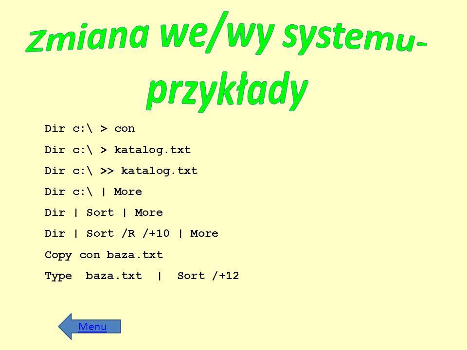 Dir c:\ > con Dir c:\ > katalog.txt Dir c:\ >> katalog.txt Dir c:\ | More Dir | Sort | More Dir | Sort /R /+10 | More Copy con baza.txt Type baza.txt