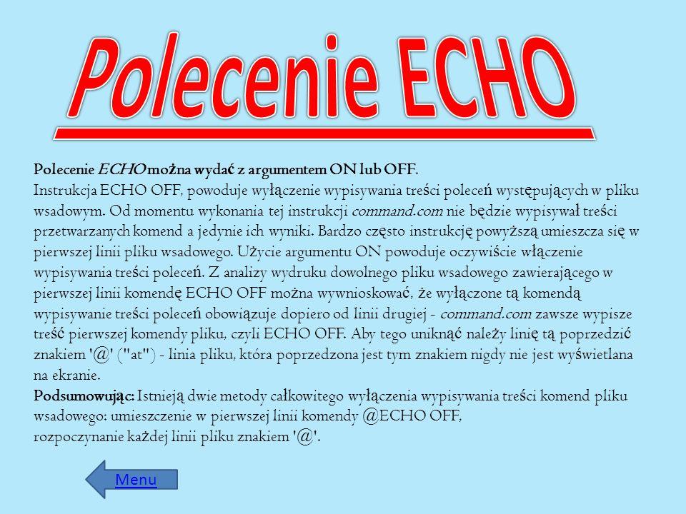 Polecenie ECHO mo ż na wyda ć z argumentem ON lub OFF. Instrukcja ECHO OFF, powoduje wy łą czenie wypisywania tre ś ci polece ń wyst ę puj ą cych w pl