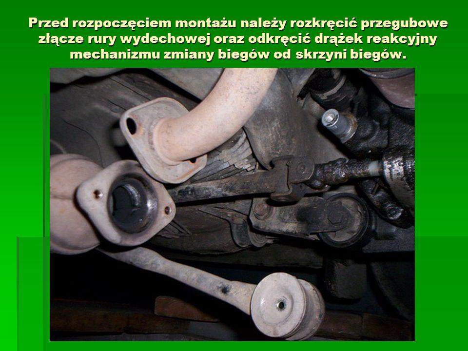 Przed rozpoczęciem montażu należy rozkręcić przegubowe złącze rury wydechowej oraz odkręcić drążek reakcyjny mechanizmu zmiany biegów od skrzyni biegó