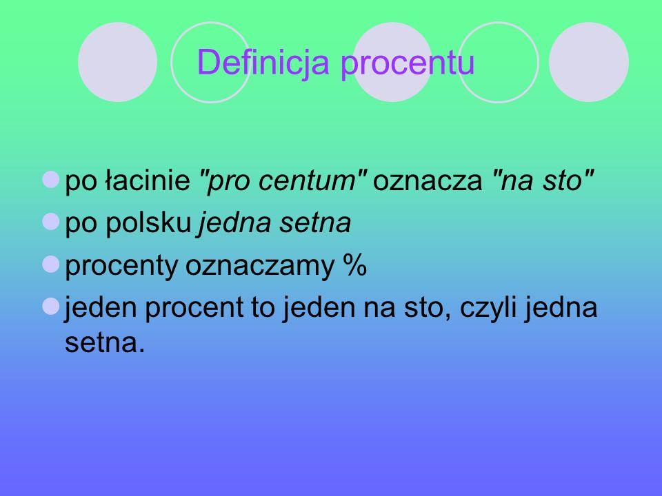 Definicja procentu po łacinie pro centum oznacza na sto po polsku jedna setna procenty oznaczamy % jeden procent to jeden na sto, czyli jedna setna.
