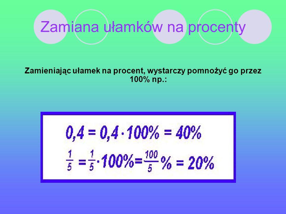 Zamiana ułamków na procenty Zamieniając ułamek na procent, wystarczy pomnożyć go przez 100% np.: