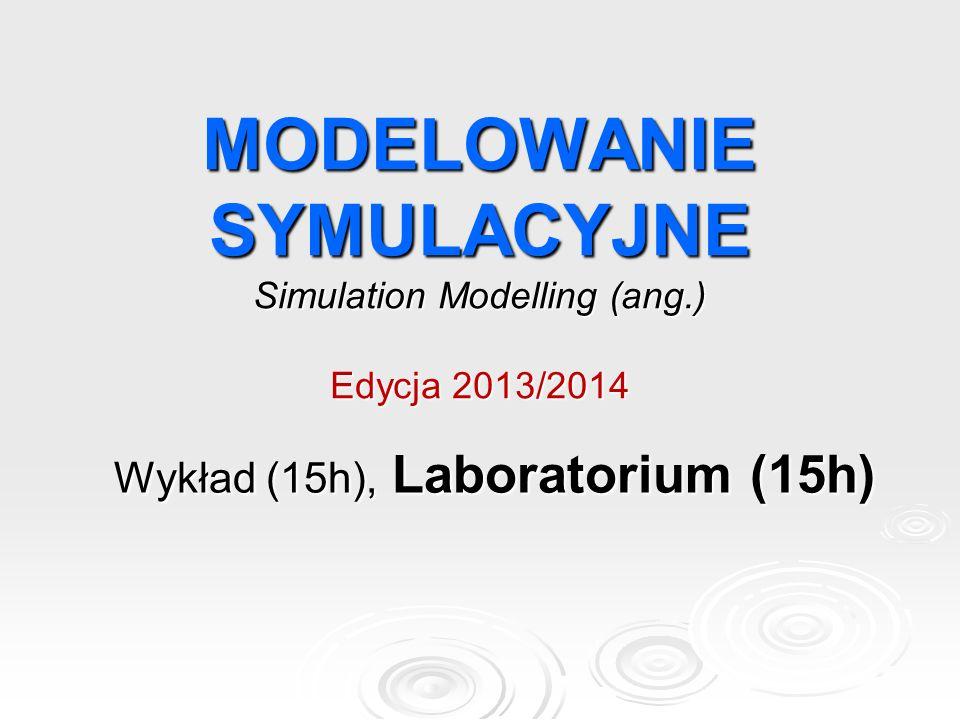 MODELOWANIE SYMULACYJNE Simulation Modelling (ang.) Edycja 2013/2014 Wykład (15h), Laboratorium (15h)