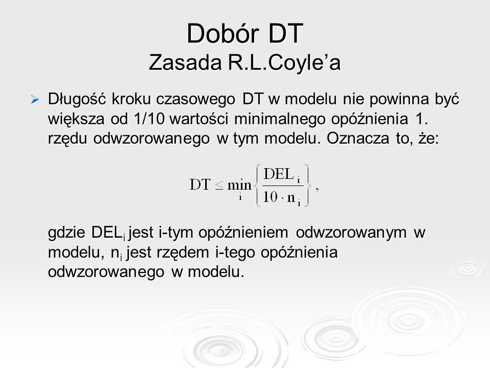 Dobór DT Zasada R.L.Coylea Długość kroku czasowego DT w modelu nie powinna być większa od 1/10 wartości minimalnego opóźnienia 1. rzędu odwzorowanego