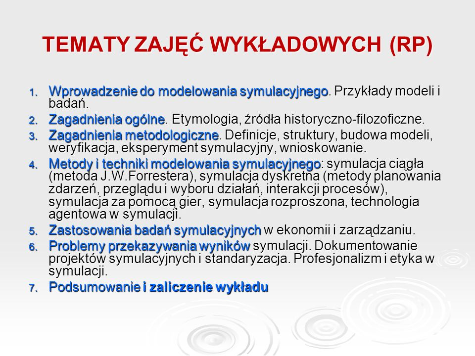 TEMATY ZAJĘĆ WYKŁADOWYCH (RP) 1. Wprowadzenie do modelowania symulacyjnego. Przykłady modeli i badań. 2. Zagadnienia ogólne. Etymologia, źródła histor