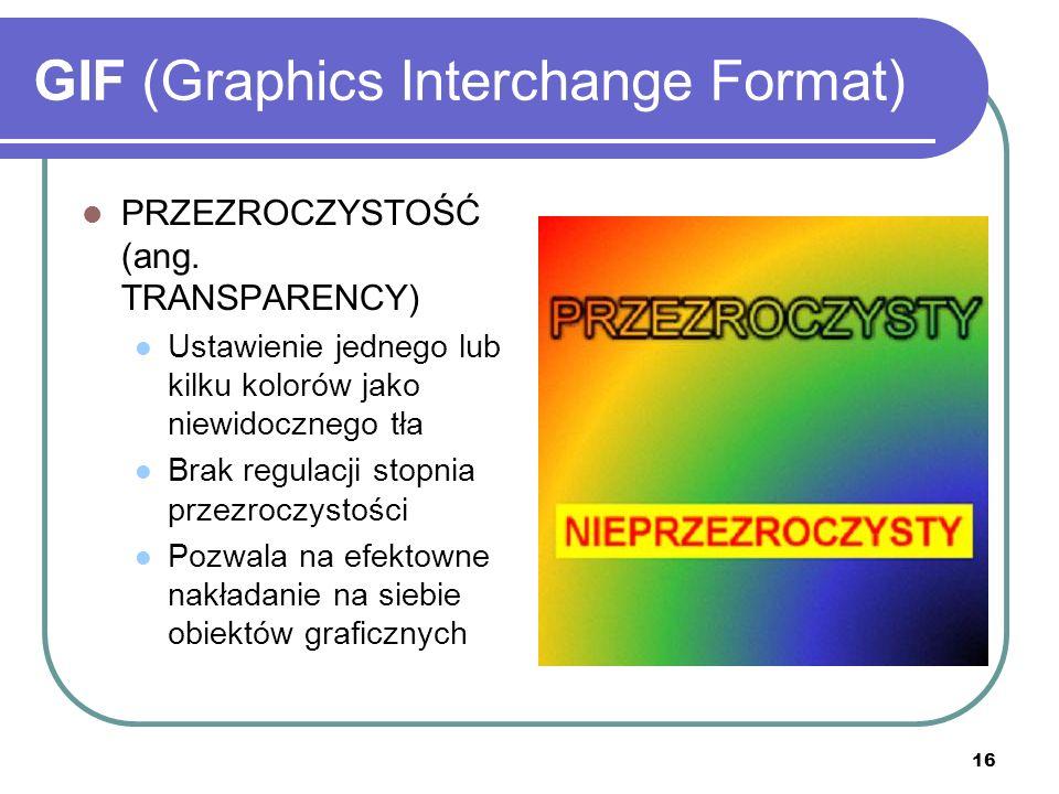 16 GIF (Graphics Interchange Format) PRZEZROCZYSTOŚĆ (ang. TRANSPARENCY) Ustawienie jednego lub kilku kolorów jako niewidocznego tła Brak regulacji st
