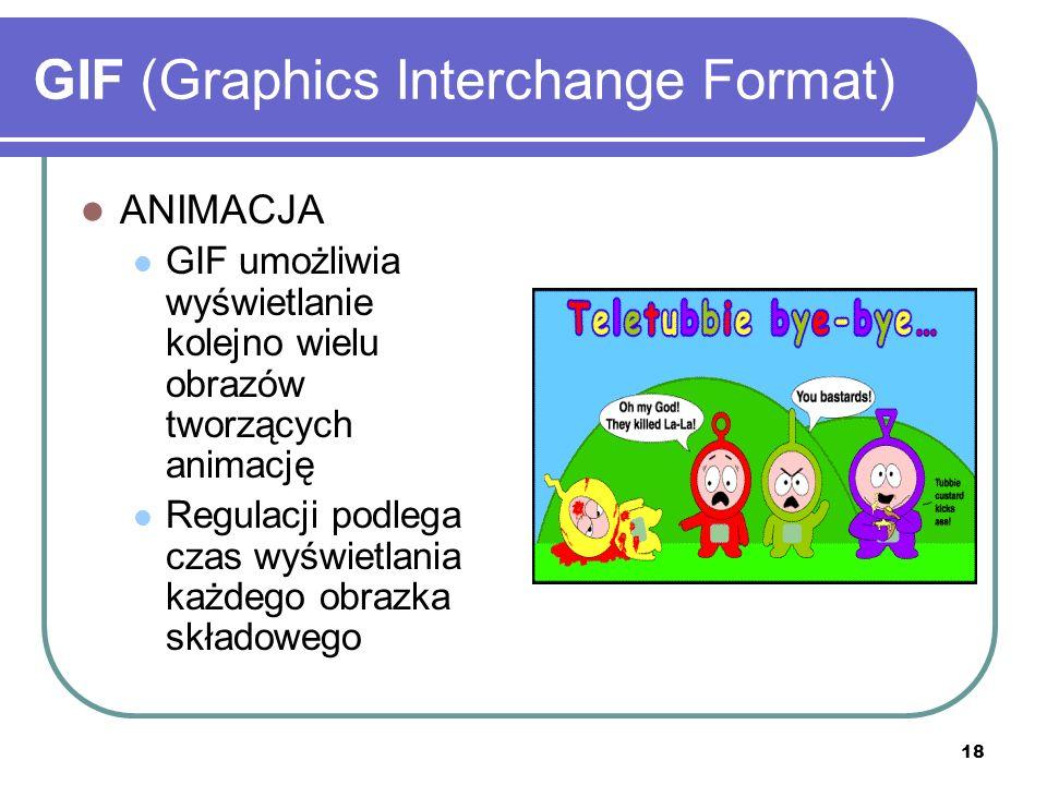 18 GIF (Graphics Interchange Format) ANIMACJA GIF umożliwia wyświetlanie kolejno wielu obrazów tworzących animację Regulacji podlega czas wyświetlania
