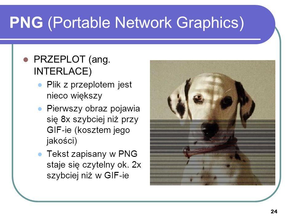 24 PNG (Portable Network Graphics) PRZEPLOT (ang. INTERLACE) Plik z przeplotem jest nieco większy Pierwszy obraz pojawia się 8x szybciej niż przy GIF-