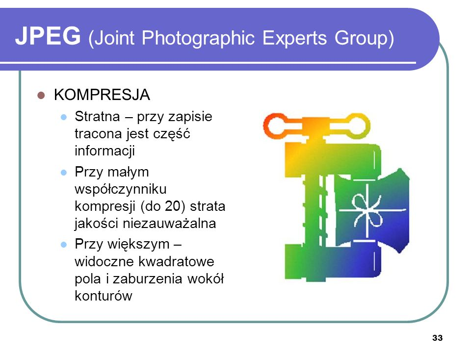 33 JPEG (Joint Photographic Experts Group) KOMPRESJA Stratna – przy zapisie tracona jest część informacji Przy małym współczynniku kompresji (do 20) s