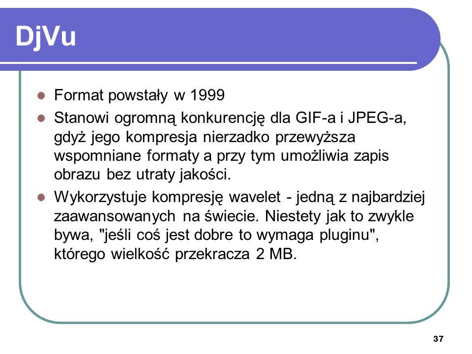 37 DjVu Format powstały w 1999 Stanowi ogromną konkurencję dla GIF-a i JPEG-a, gdyż jego kompresja nierzadko przewyższa wspomniane formaty a przy tym