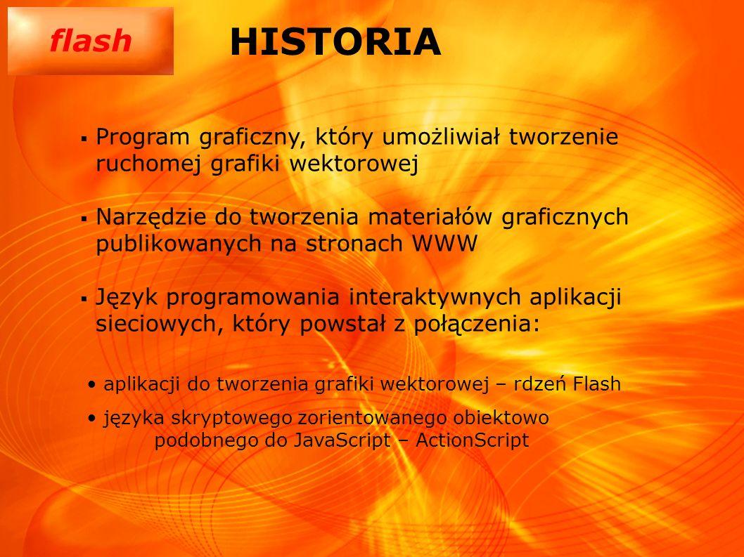 flash HISTORIA Program graficzny, który umożliwiał tworzenie ruchomej grafiki wektorowej Narzędzie do tworzenia materiałów graficznych publikowanych n