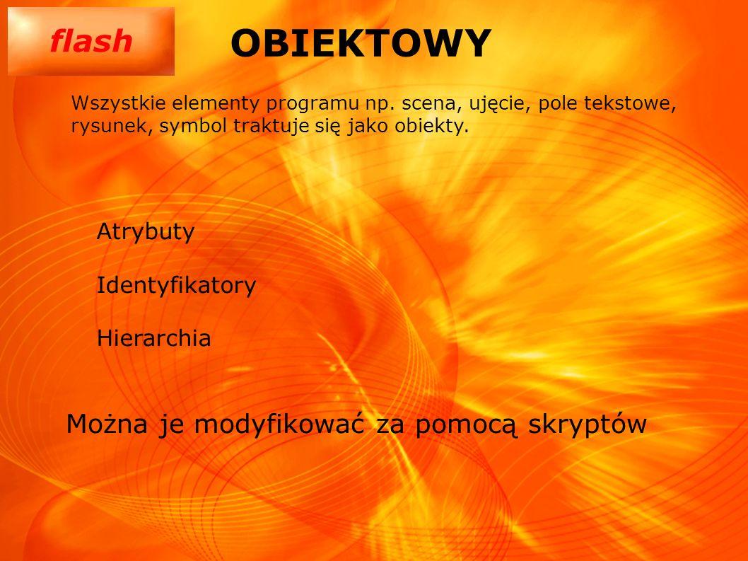 flash OBIEKTOWY Atrybuty Identyfikatory Hierarchia Wszystkie elementy programu np. scena, ujęcie, pole tekstowe, rysunek, symbol traktuje się jako obi