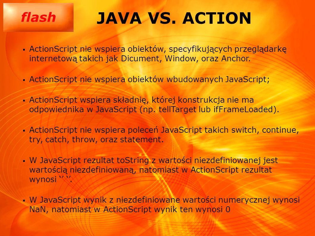flash JAVA VS. ACTION ActionScript nie wspiera obiektów, specyfikujących przeglądarkę internetową takich jak Dicument, Window, oraz Anchor. ActionScri