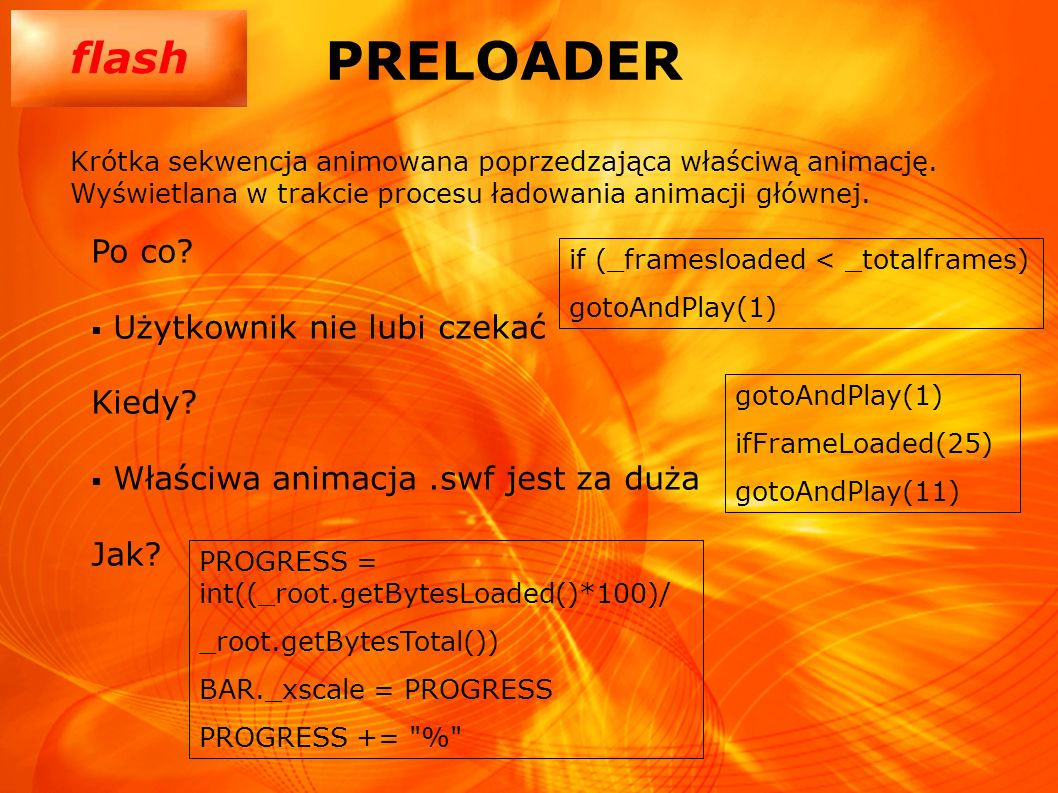 flash PRELOADER Po co? Użytkownik nie lubi czekać Kiedy? Właściwa animacja.swf jest za duża Jak? Krótka sekwencja animowana poprzedzająca właściwą ani
