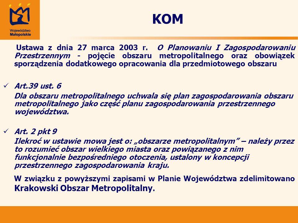 KOM Uznaje się utworzenie Krakowskiego Obszaru Metropolitalnego za jeden z najważniejszych czynników służący utrzymaniu oraz podnoszeniu rangi i konkurencyjności regionu i województwa małopolskiego na arenie krajowej i międzynarodowej, a także mający wpływ na kształtowanie funkcjonowanie jego struktury przestrzennej.