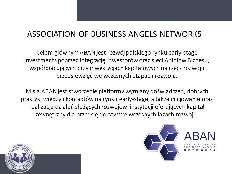 ASSOCIATION OF BUSINESS ANGELS NETWORKS Celem głównym ABAN jest rozwój polskiego rynku early-stage investments poprzez integrację inwestorów oraz siec