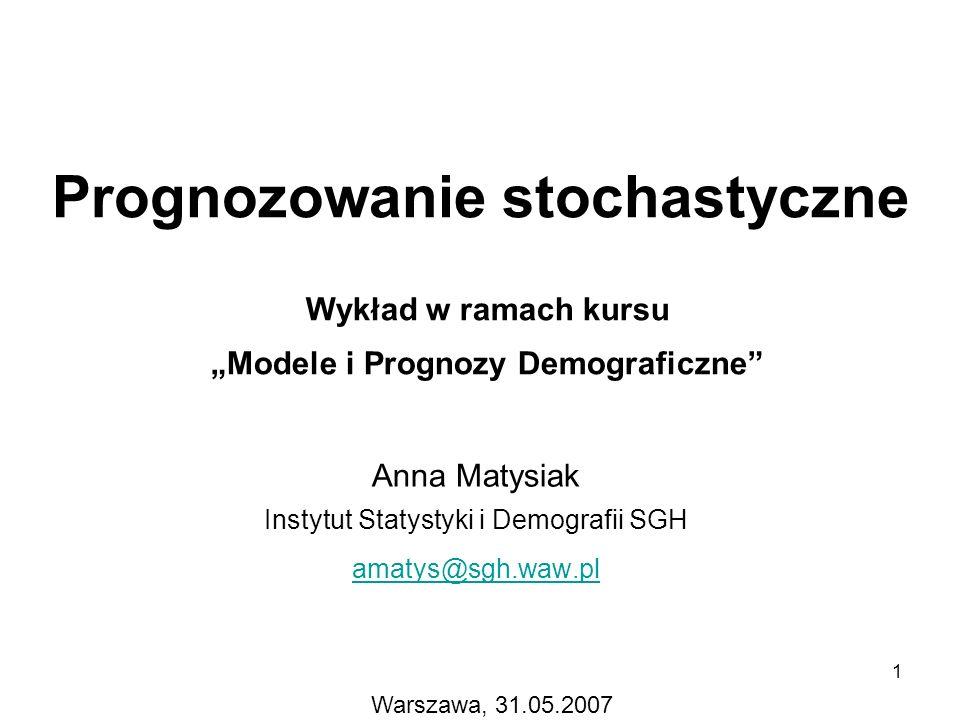 1 Prognozowanie stochastyczne Anna Matysiak Instytut Statystyki i Demografii SGH amatys@sgh.waw.pl Wykład w ramach kursu Modele i Prognozy Demograficz