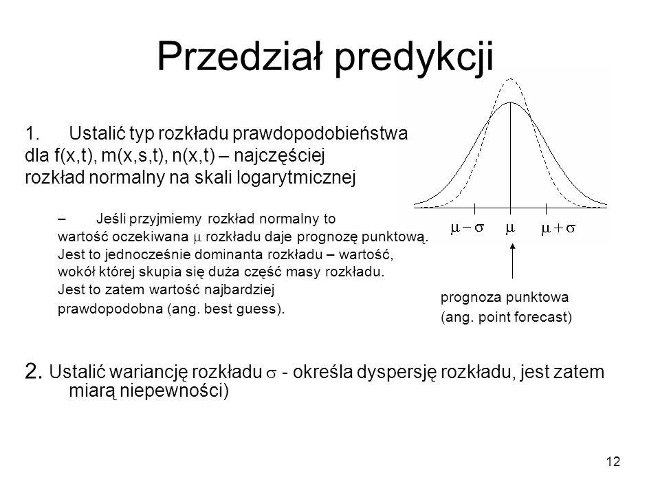 12 Przedział predykcji 1.Ustalić typ rozkładu prawdopodobieństwa dla f(x,t), m(x,s,t), n(x,t) – najczęściej rozkład normalny na skali logarytmicznej –