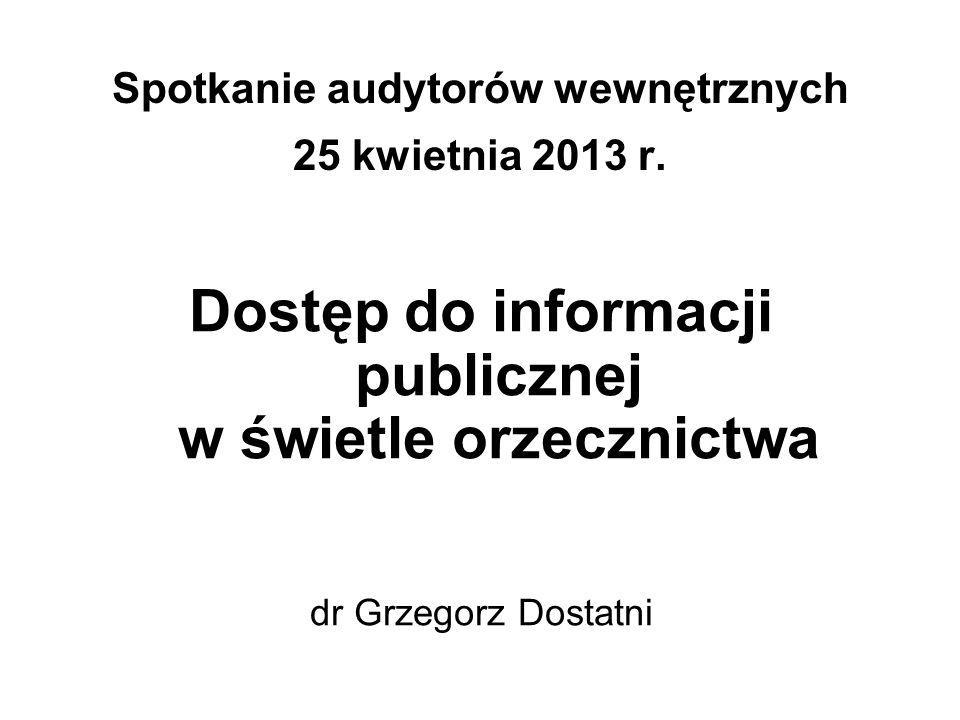 Spotkanie audytorów wewnętrznych 25 kwietnia 2013 r. Dostęp do informacji publicznej w świetle orzecznictwa dr Grzegorz Dostatni
