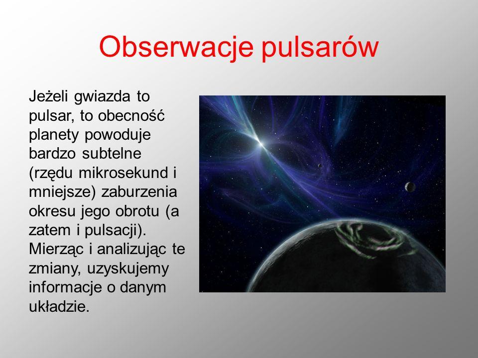 Obserwacje pulsarów Jeżeli gwiazda to pulsar, to obecność planety powoduje bardzo subtelne (rzędu mikrosekund i mniejsze) zaburzenia okresu jego obrot