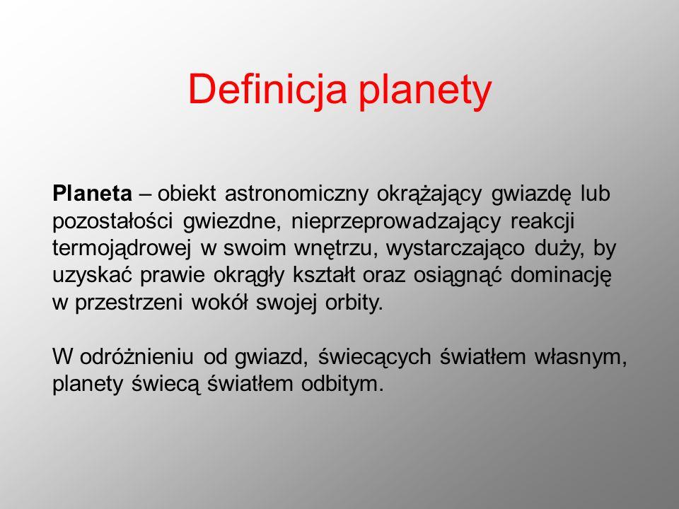 Definicja planety Planeta – obiekt astronomiczny okrążający gwiazdę lub pozostałości gwiezdne, nieprzeprowadzający reakcji termojądrowej w swoim wnętr