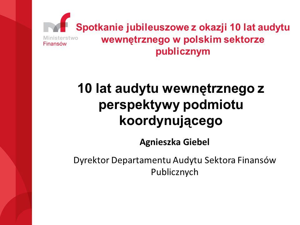 10 lat audytu wewnętrznego z perspektywy podmiotu koordynującego Agnieszka Giebel Dyrektor Departamentu Audytu Sektora Finansów Publicznych Spotkanie