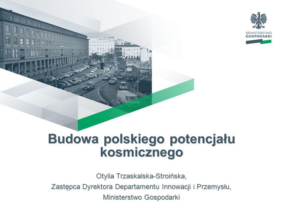 Budowa polskiego potencjału kosmicznego Otylia Trzaskalska-Stroińska, Zastępca Dyrektora Departamentu Innowacji i Przemysłu, Ministerstwo Gospodarki