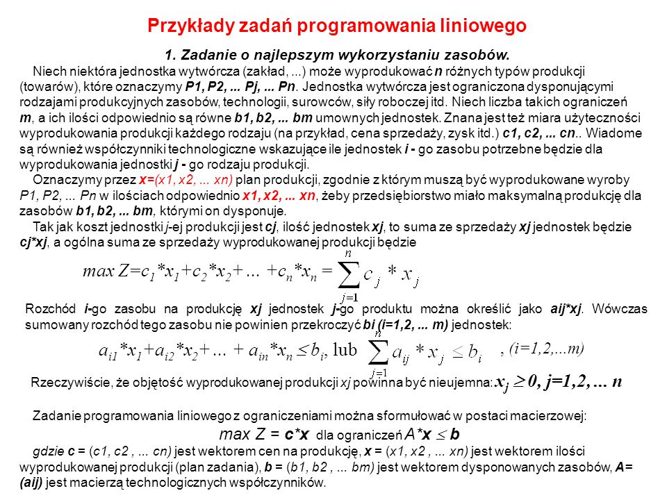Przykłady zadań programowania liniowego 1. Zadanie o najlepszym wykorzystaniu zasobów. Niech niektóra jednostka wytwórcza (zakład,...) może wyprodukow