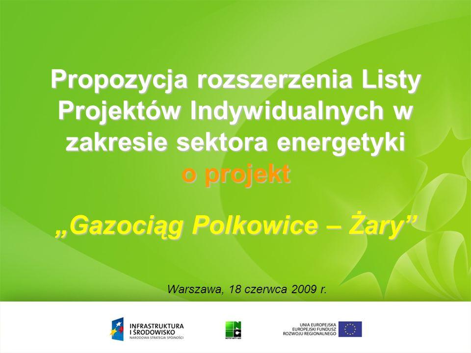Propozycja rozszerzenia Listy Projektów Indywidualnych w zakresie sektora energetyki o projekt Gazociąg Polkowice – Żary Warszawa, 18 czerwca 2009 r.