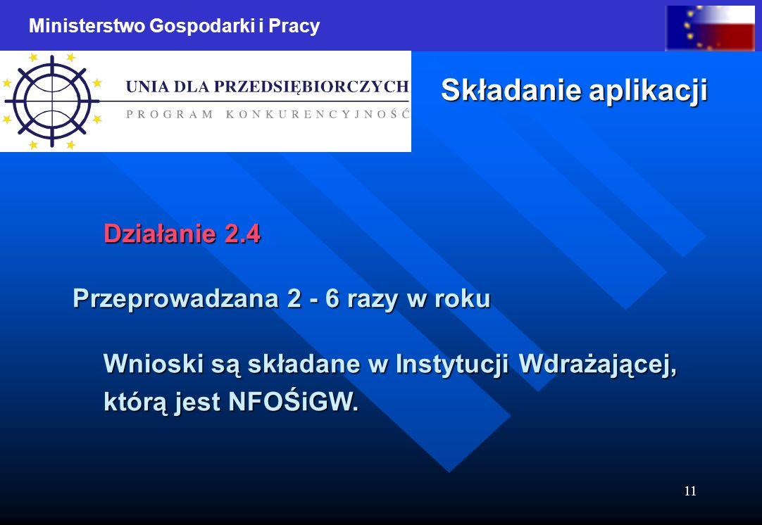 Ministerstwo Gospodarki i Pracy 11 Składanie aplikacji Działanie 2.4 Przeprowadzana 2 - 6 razy w roku Wnioski są składane w Instytucji Wdrażającej, którą jest NFOŚiGW.