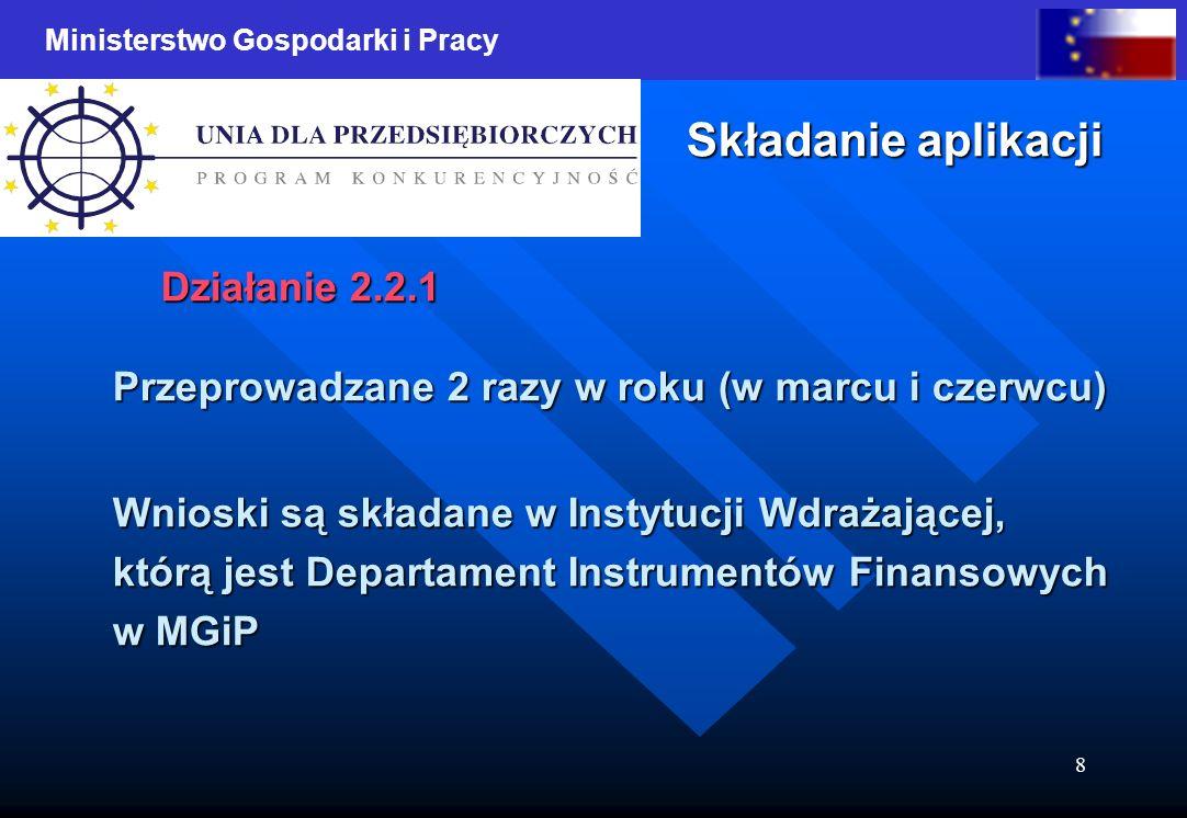 Ministerstwo Gospodarki i Pracy 8 Składanie aplikacji Działanie 2.2.1 Przeprowadzane 2 razy w roku (w marcu i czerwcu) Wnioski są składane w Instytucji Wdrażającej, Wnioski są składane w Instytucji Wdrażającej, którą jest Departament Instrumentów Finansowych którą jest Departament Instrumentów Finansowych w MGiP w MGiP