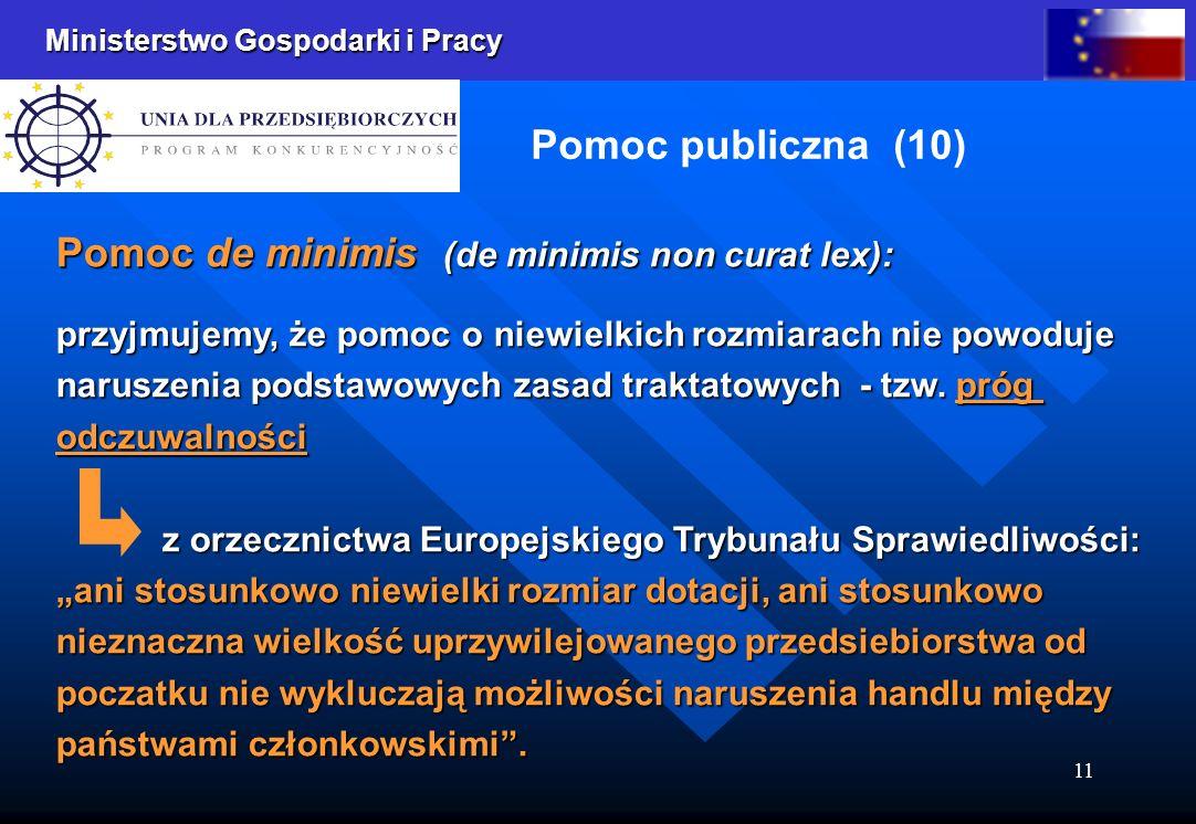 Ministerstwo Gospodarki i Pracy 11 Pomoc publiczna (10) Pomoc de minimis (de minimis non curat lex): przyjmujemy, że pomoc o niewielkich rozmiarach nie powoduje naruszenia podstawowych zasad traktatowych - tzw.