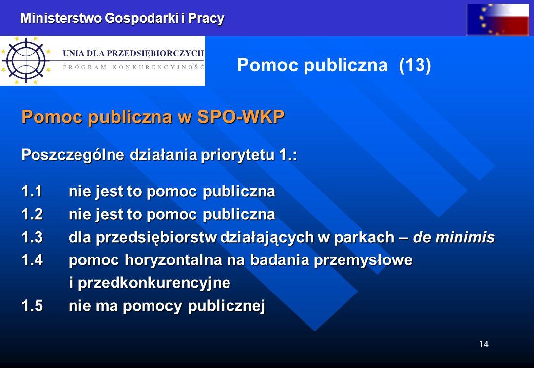 Ministerstwo Gospodarki i Pracy 14 Pomoc publiczna (13) Pomoc publiczna w SPO-WKP Poszczególne działania priorytetu 1.: 1.1 nie jest to pomoc publiczn