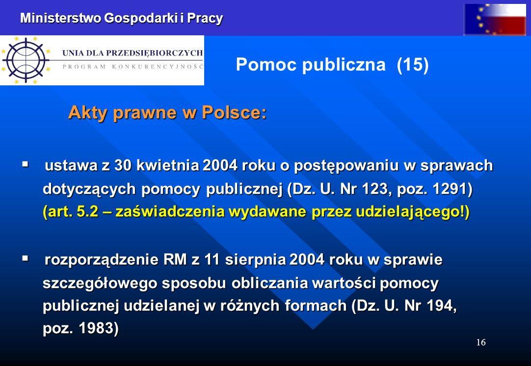 Ministerstwo Gospodarki i Pracy 16 Pomoc publiczna (15) Akty prawne w Polsce: ustawa z 30 kwietnia 2004 roku o postępowaniu w sprawach ustawa z 30 kwietnia 2004 roku o postępowaniu w sprawach dotyczących pomocy publicznej (Dz.