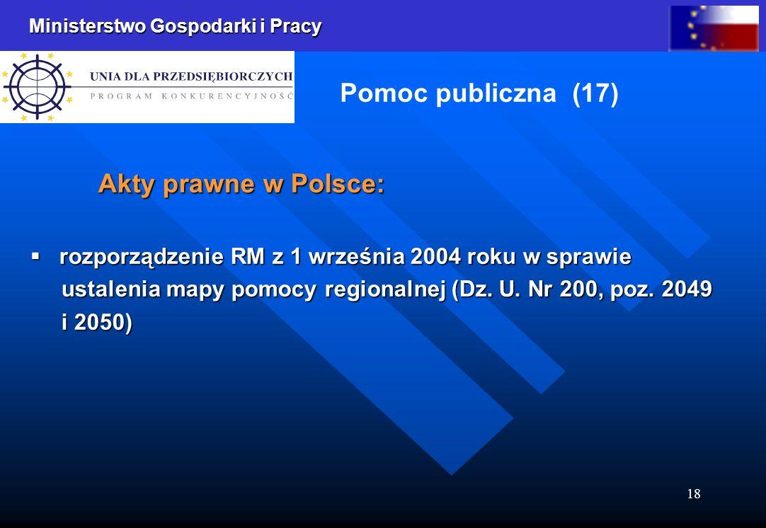 Ministerstwo Gospodarki i Pracy 18 Pomoc publiczna (17) Akty prawne w Polsce: rozporządzenie RM z 1 września 2004 roku w sprawie rozporządzenie RM z 1 września 2004 roku w sprawie ustalenia mapy pomocy regionalnej (Dz.