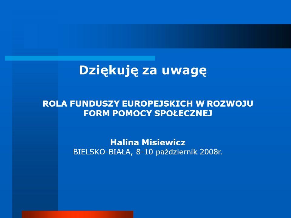 Dziękuję za uwagę ROLA FUNDUSZY EUROPEJSKICH W ROZWOJU FORM POMOCY SPOŁECZNEJ Halina Misiewicz BIELSKO-BIAŁA, 8-10 październik 2008r.