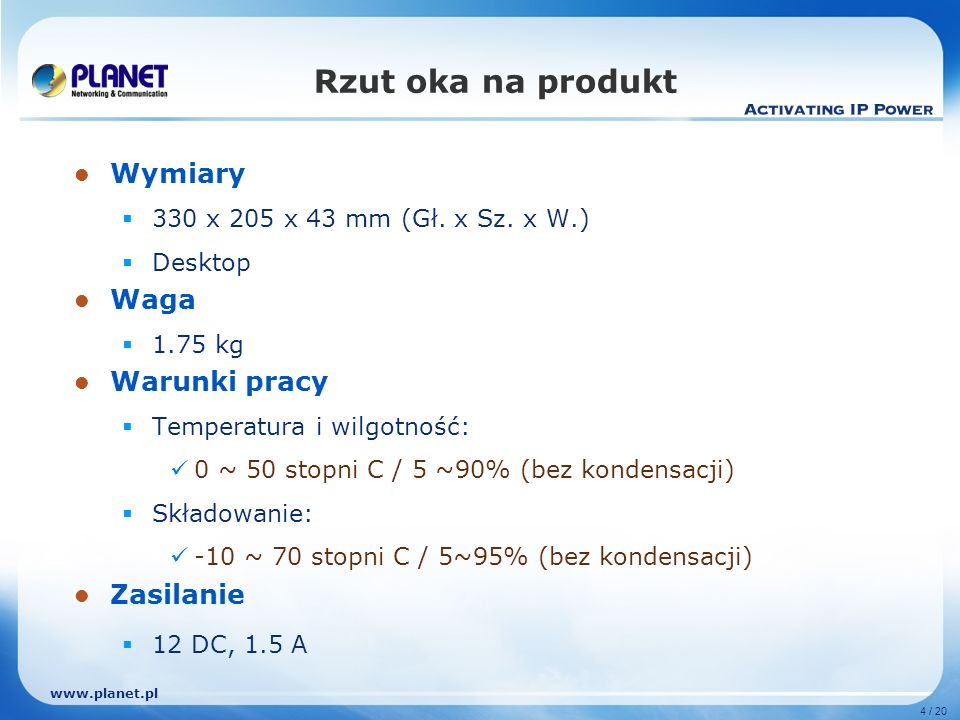 www.planet.pl 4 / 20 Rzut oka na produkt Wymiary 330 x 205 x 43 mm (Gł. x Sz. x W.) Desktop Waga 1.75 kg Warunki pracy Temperatura i wilgotność: 0 ~ 5