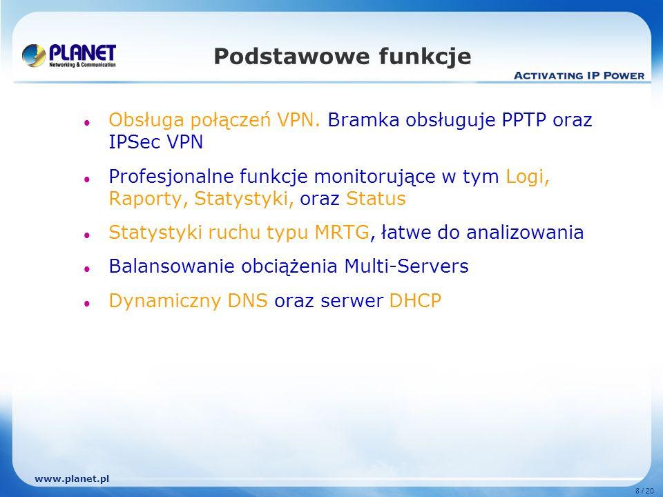 www.planet.pl 8 / 20 Podstawowe funkcje Obsługa połączeń VPN. Bramka obsługuje PPTP oraz IPSec VPN Profesjonalne funkcje monitorujące w tym Logi, Rapo