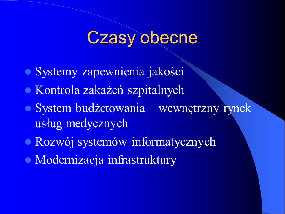 Czasy obecne Systemy zapewnienia jakości Kontrola zakażeń szpitalnych System budżetowania – wewnętrzny rynek usług medycznych Rozwój systemów informatycznych Modernizacja infrastruktury