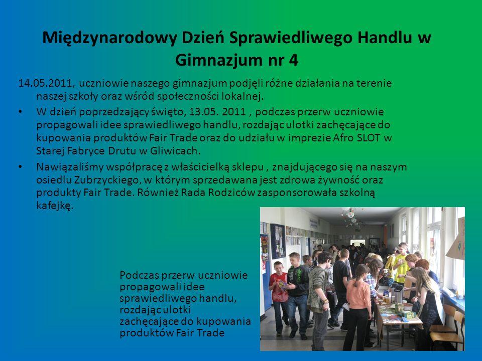 Międzynarodowy Dzień Sprawiedliwego Handlu w Gimnazjum nr 4 14.05.2011, uczniowie naszego gimnazjum podjęli różne działania na terenie naszej szkoły o