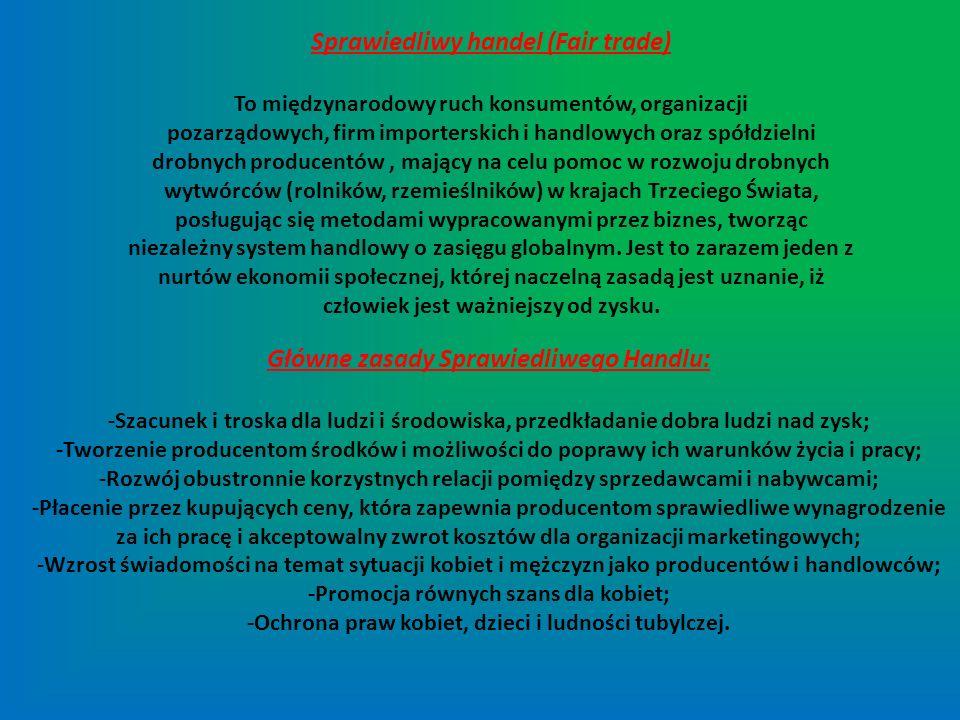 Cele Sprawiedliwego Handlu: -Zwiększenie środków do życia dla producentów poprzez zwiększenie dostępu do rynku; -Wzmocnienie organizacji producentów, płacenie lepszych cen i zapewnienie ciągłości stosunków handlowych; -Wsparcie możliwości rozwoju upośledzonych społecznie producentów, szczególnie kobiet i ludności tubylczej, oraz ochrona dzieci przed eksploatacją w procesie produkcyjnym.