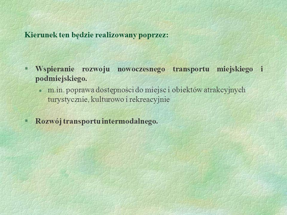 Kierunek ten będzie realizowany poprzez: §Wspieranie rozwoju nowoczesnego transportu miejskiego i podmiejskiego. l m.in. poprawa dostępności do miejsc