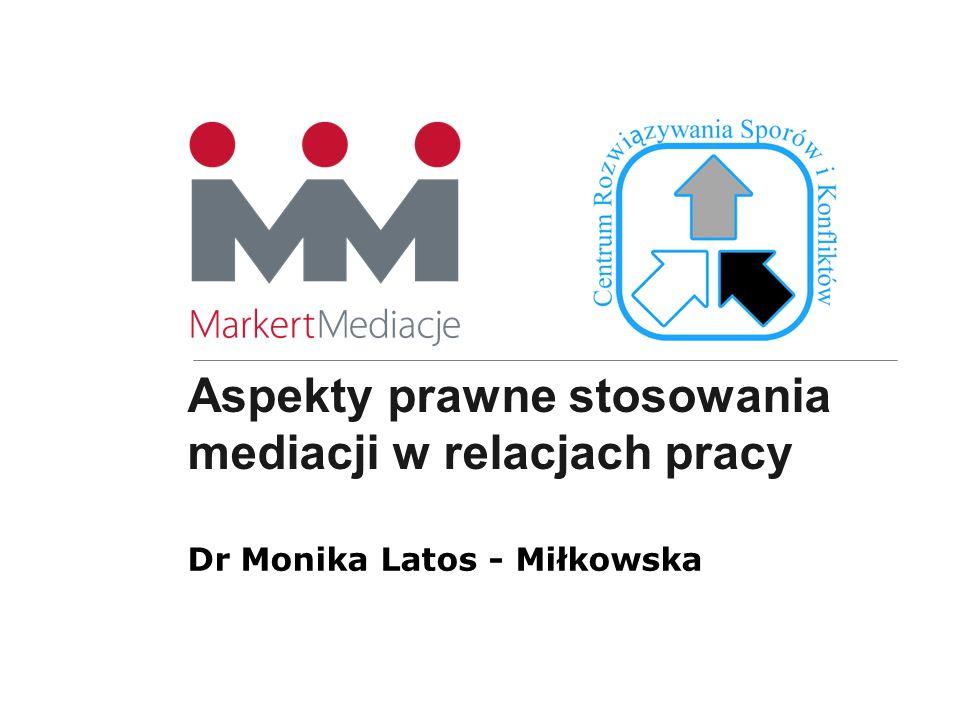 Aspekty prawne stosowania mediacji w relacjach pracy Dr Monika Latos - Miłkowska