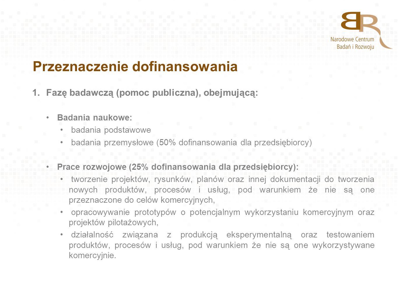 Przeznaczenie dofinansowania 1.Fazę badawczą (pomoc publiczna), obejmującą: Badania naukowe: badania podstawowe badania przemysłowe (50% dofinansowani